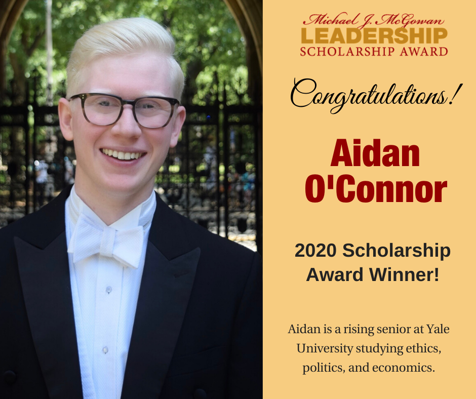Michael J. McGowan Leadership Scholarship Award Congratulations! Aidan O'Connor 2020 Scholarship Award Winner! Aidan is a rising senior at Yale University studying ethics, politics, and economics.