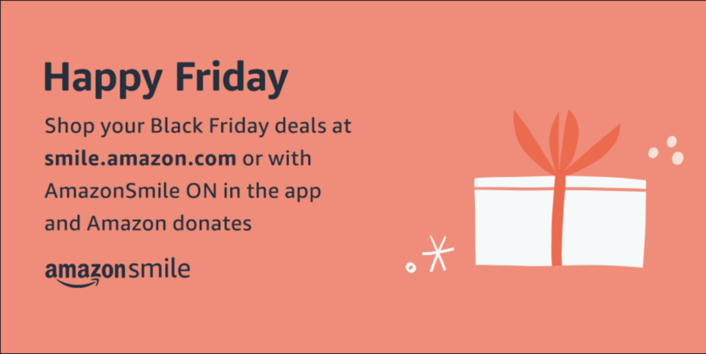 Happy Friday Share your Black Friday deals at smile.amazon.com or with AmazonSmile ON in the app and Amazon donates