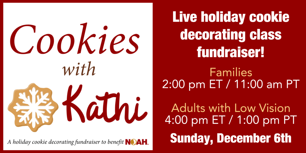 Cookies with Kathi  Live holiday cookie decorating class!  Families 2:00pm ET / 11:00am PT Adults with Albinism 4:00pm ET / 1:00pm PT  Sunday, December 6th
