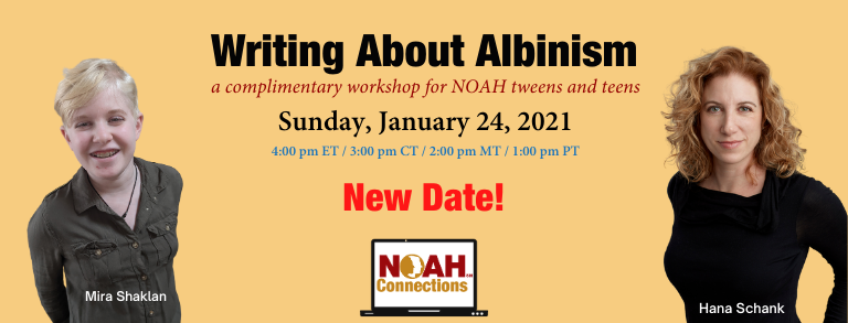 Writing About Albinism a complimentary workshop for NOAH tweens and teens Sunday, January 17, 2021 4:00pm ET / 3:00 pm CT / 2:00pm MT / 1:00pm PT