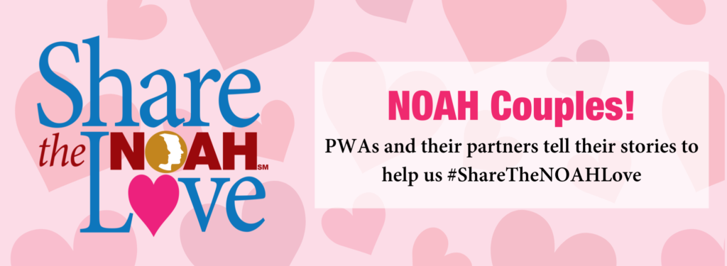 Share the NOAH Love NOAH Couples PWAs and their partners tell their stories to help us #ShareTheNOAHLove