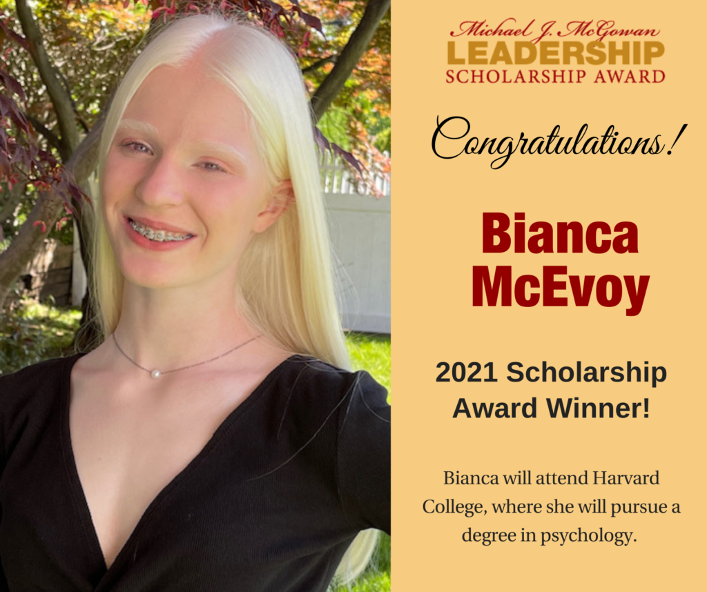Photo of Bianca to left with yellow section to the right and Michael J. McGowan Leadership Scholarship Award logo top right. Text reads: Congratulations! Bianca McEvoy 2021 Scholarship Award Winner! Bianca will attend Harvard College, where she will pursue a degree in psychology.